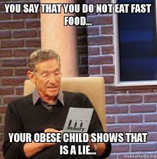 Obese Meme - you say that you do not eat fast food your obese child shows