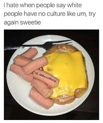 food porn white people have no culture know your meme