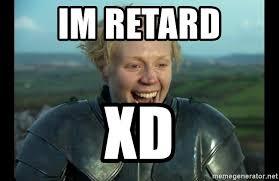 Retard Meme Generator - im retard xd brienne of retard meme generator