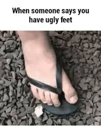 Ugly Feet Meme - when someone says you have ugly feet has ugly feet meme on me me