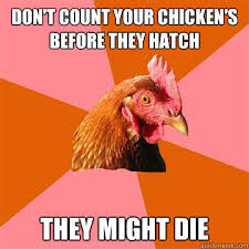 Don Count The Chicken Before They Hatch Don T Count Your Chicken S Before They Hatch They Might Die Anti