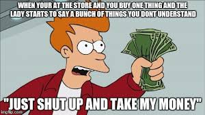 Buy All The Things Meme - shut up and take my money fry meme imgflip