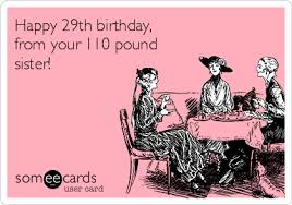 Sister Birthday Meme - happy 29th birthday from your 110 pound sister birthday ecard