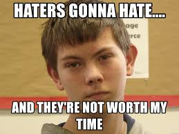 Haters Gonna Hate Meme Generator - haters gonna hate and they re not worth my time unamused al