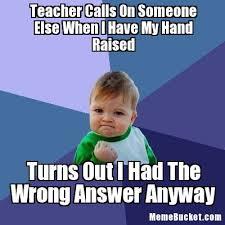 Raising Hand Meme - teacher calls on someone else when i have my hand raised create