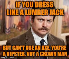 Lumberjack Meme - you re a hipster not a lumberjack imgflip