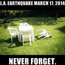 Earthquake Meme - los angeles la earthquake never forget meme lifemusicfun love