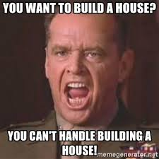 House Meme Generator - you want to build a house you can t handle building a house jack