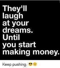 Make Money With Memes - they l laugh at your dreams until you start making money keep