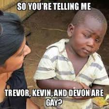 You Re Gay Meme - so you re telling me trevor kevin and devon are gay skeptical