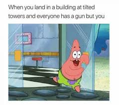 Building Memes - when you land in a building at tilted towers and everyone has a gun