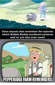 Pepperidge Farm Meme - does anyone else remember the episode where bubble buddy murdered