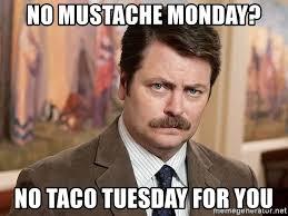 Meme Mustache - no mustache monday no taco tuesday for you ron swanson mustache