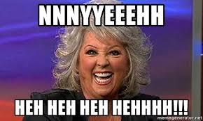 Paula Dean Meme - nnnyyeeehh heh heh heh hehhhh paula deen 11 meme generator