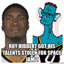 Roy Hibbert Memes - hibbert got his talents stolen for space jam 2