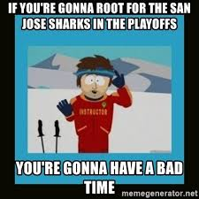 San Jose Sharks Meme - if you re gonna root for the san jose sharks in the playoffs you re