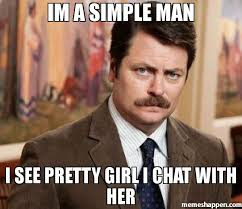 Pretty Girl Meme - im a simple man i see pretty girl i chat with her meme ron