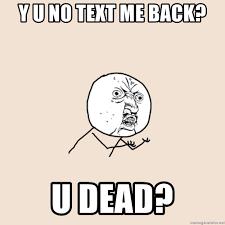 y u no text me back u dead y u no meme generator