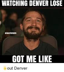 Denver Meme - watching denver lose patriots got me like out denver meme on