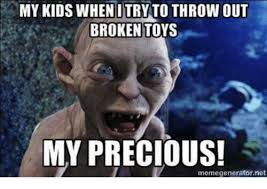 Precious Meme - my kids when i try to throw out broken toys my precious