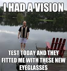 New Memes Today - i had a vision test today and they fitted me with these new
