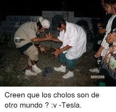 Cholo Memes - 01012008 creen que los cholos son de otro mundo v tesla cholo