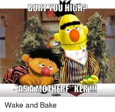 Wake N Bake Meme - burt you high asta motherf ker nematic net wake and bake baked