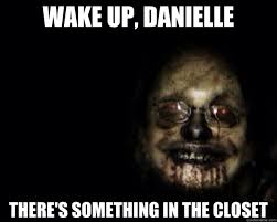Meme Scary Face - wake up danielle there s something in the closet creepy face