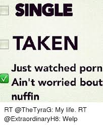 Single Taken Memes - single taken just watched porn ain t worried bout nuffin rt my