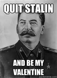 Be My Valentine Meme - quit stalin and be my valentine soviet stalin quickmeme