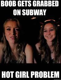 Hot Girl Problems Meme - boob gets grabbed on subway hot girl problem hot girl problem