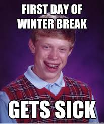 Winter Break Meme - first day of winter break gets sick bad luck brian quickmeme