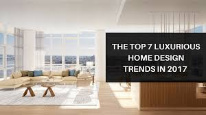 Design Trends In 2017 The Top 7 Luxurious Home Design Trends In 2017 M Sky Homes