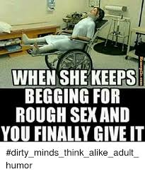 Dirty Sex Memes - when shekeeps begging for rough sex and you finally give it he