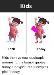 Funny Memes Quote - then kids today kids then vs now quoteapic memes funny humor quotes