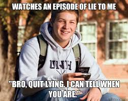 Quit Lying Meme - watches an episode of lie to me bro quit lying i can tell when