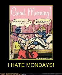 I Hate Mondays Meme - i hate mondays very demotivational demotivational posters
