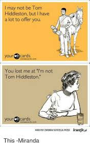 E Card Memes - i may not be tom hiddleston but i have a lot to offer you your