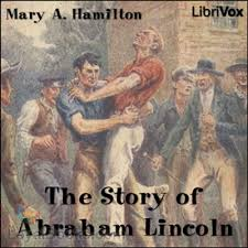 biography of abraham lincoln download the story of abraham lincoln by mary a hamilton free at loyal books