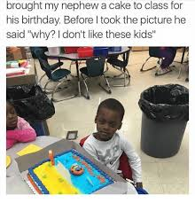 Kids Birthday Meme - brought my nephew a cake to class for his birthday before l took the