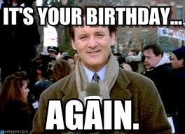 Murray Meme - it s your birthday groundhog day bill murray meme on memegen