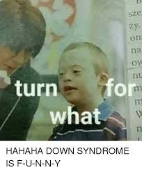 Syndrome Of A Down Meme - sze zy on na ov nu turn for down syndrome meme on me me