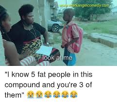 Funny Fat People Meme - arkangelcomedyco ook at m i know 5 fat people in this compound and