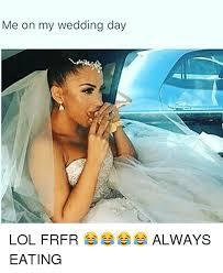 Wedding Day Meme - me on my wedding day lol frfr always eating meme on me me