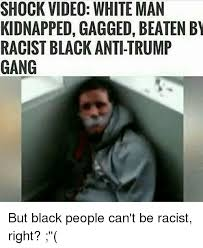 Racist Black Memes - shock video white man kidnapped gagged beaten by racist black anti