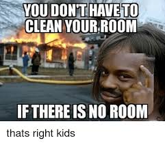 Cleaning Meme - you don to clean your room if there is no room thats right kids