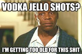 Shots Meme - vodka jello shots i m getting too old for this shit glover