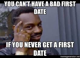 First Date Meme - you can t have a bad first date if you never get a first date you