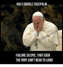 Double Facepalm Meme - holy double facepalm failure soepic that even the pope cant bear to