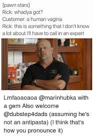 Pawn Star Meme - pawn star sl rick whadya got customer a human vagina rick this is